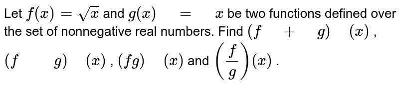 """Let   `f(x)=sqrt(x)` and `g(x)"""" """"="""" """"x` be two functions defined over the set of   nonnegative real numbers. Find `(f"""" """"+"""" """"g)"""" """"(x)` ,   `(f"""" """""""" """"g)"""" """"(x)` , `(fg)"""" """"(x)` and `(f/g)(x)` ."""