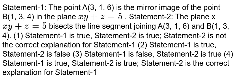 """Statement-1:   The point A(3, 1, 6) is the mirror image of the   point B(1, 3, 4) in the plane `x""""""""""""""""y""""""""+""""""""z""""""""=""""""""5` . Statement-2:   The plane x `x""""""""""""""""y""""""""+""""""""z""""""""=""""""""5` bisects the line segment   joining A(3, 1, 6) and B(1, 3, 4). (1)   Statement-1 is   true, Statement-2 is true; Statement-2 is not the correct explanation for   Statement-1 (2)   Statement-1 is   true, Statement-2 is false (3)   Statement-1 is   false, Statement-2 is true (4)   Statement-1 is   true, Statement-2 is true; Statement-2 is the correct explanation for   Statement-1"""