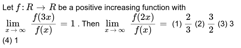 """Let `f:""""""""RrarrR` be a positive   increasing function with `lim_(xrarroo)f(3x)/(f(x))=1` . Then `lim_(xrarroo)f(2x)/(f(x))=`  (1) `2/3`    (2) `3/2`    (3) 3 (4)   1"""