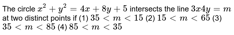 """The circle `x^2+""""""""y^2=""""""""4x""""""""+""""""""8y""""""""+""""""""5` intersects the line `3x""""""""""""""""4y""""""""=""""""""m` at two distinct points if (1) ` 35""""""""<""""""""m""""""""<""""""""15`    (2) `15""""""""<""""""""m""""""""<""""""""65`   (3) `35""""""""<""""""""m""""""""<""""""""85`  (4) ` 85""""""""<""""""""m""""""""<"""""""" 35`"""