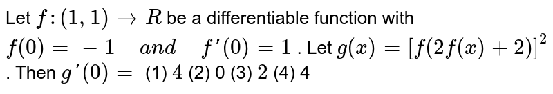 """Let `f:""""""""(1,""""""""1) rarr R` be a differentiable function   with `f(0)""""""""=""""""""-1"""" """"a n d"""" """"f'(0)""""""""=""""""""1` . Let `g(x)""""""""=""""""""[f(2f(x)""""""""+""""""""2)]^2` . Then `g'(0)""""""""=`  (1) `4`    (2) 0 (3) `2`    (4) 4"""