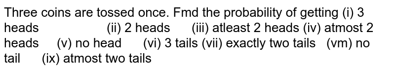 Three coins are tossed once. Fmd the probability of   getting (i) 3 heads (ii)   2 heads  (iii) atleast 2 heads (iv) atmost 2 heads (v)   no head  (vi) 3 tails (vii) exactly two tails (vm) no tail (ix)   atmost two tails