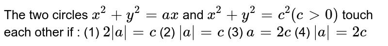 """The two circles `x^2+""""""""y^2=""""""""a x` and `x^2+""""""""y^2=""""""""c^2(c"""""""">""""""""0)` touch each other if : (1) `2 a """"""""=""""""""c`    (2) ` a """"""""=""""""""c`    (3) `a""""""""=""""""""2c`    (4) ` a """"""""=""""""""2c`"""