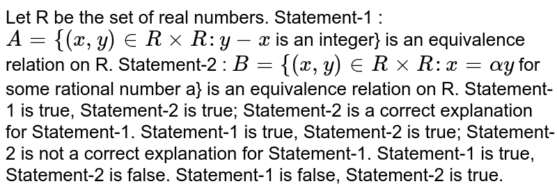 """Let R be the set of real numbers. Statement-1 : `A""""""""=""""""""{(x ,""""""""y) in  R""""""""xx""""""""R"""""""":""""""""y-x` is an integer} is an equivalence relation on R. Statement-2 : `B""""""""=""""""""{(x ,""""""""y) in  R""""""""xx""""""""R"""""""":""""""""x""""""""=alphay` for some rational number a} is an equivalence relation on R.  Statement-1 is true, Statement-2 is true; Statement-2 is a correct   explanation for Statement-1.  Statement-1 is true, Statement-2 is true; Statement-2 is not a correct explanation for   Statement-1.  Statement-1 is true, Statement-2 is false.  Statement-1 is false, Statement-2 is true."""