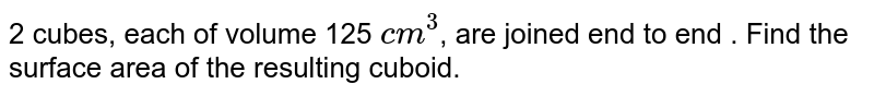 2 cubes, each of volume 125 `cm^3`, are joined end to end . Find the surface area of the resulting cuboid.