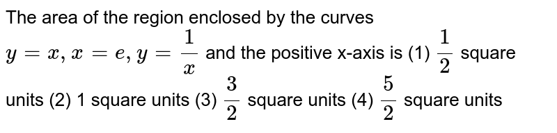 """The area of the region enclosed by the curves `y""""""""=""""""""x ,""""""""x""""""""=""""""""e ,""""""""y""""""""=1/x` and the   positive x-axis is (1) `1/2` square   units   (2) 1 square units  (3) `3/2` square   units   (4) `5/2` square units"""