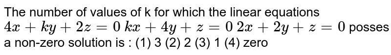"""The number of values of k for which the linear equations `4x""""""""+""""""""k y""""""""+""""""""2z""""""""=""""""""0`  `k x""""""""+""""""""4y""""""""+""""""""z""""""""=""""""""0`  `2x""""""""+""""""""2y""""""""+""""""""z""""""""=""""""""0`  posses a non-zero solution is : (1) 3 (2) 2 (3) 1 (4) zero"""