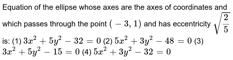 """Equation of the ellipse whose axes are the axes of coordinates and   which passes through the point `(-3,""""""""1)`  and has eccentricity `sqrt(2/5)` is: (1) `3x^2+""""""""5y^2-32""""""""=""""""""0`    (2) `5x^2+""""""""3y^2-48""""""""=""""""""0`  (3) `3x^2+""""""""5y^2-15""""""""=""""""""0`    (4) `5x^2+""""""""3y^2-32""""""""=""""""""0`"""