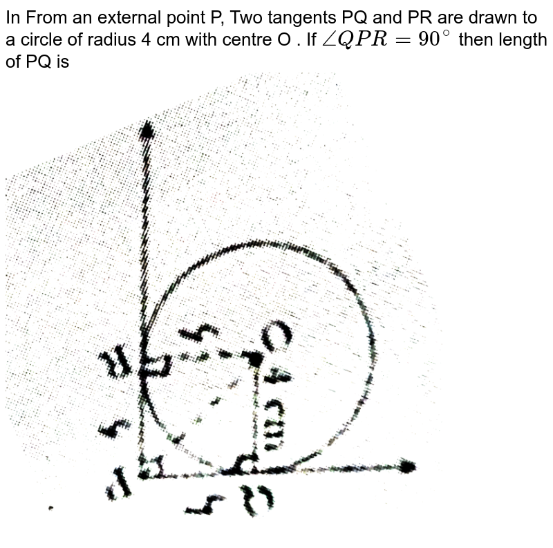 """In From  an external  point  P, Two  tangents  PQ  and PR  are  drawn  to a  circle of  radius  4 cm  with  centre  O . If  ` angle  QPR = 90^(@)`  then  length  of PQ  is  <br> <img src=""""https://d10lpgp6xz60nq.cloudfront.net/physics_images/STD_MAT_X_QP_SET_2_E01_003_Q01.png"""" width=""""80%"""">"""