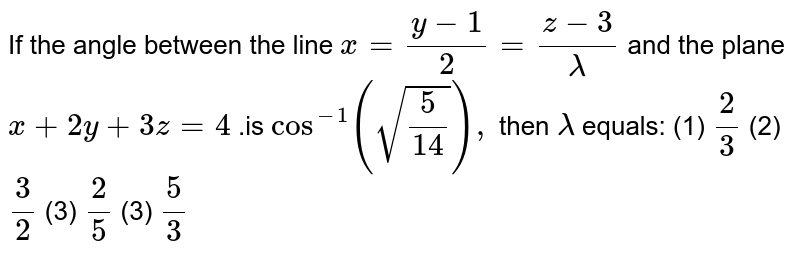 """If the angle between the line `x=(y-1)/2=(z-3)/lambda` and the plane   `x""""""""+""""""""2y""""""""+""""""""3z""""""""=""""""""4""""""""` .is `cos^(-1)(sqrt(5/(14))),` then `lambda` equals: (1) `2/3`  (2) `3/2`    (3) `2/5`    (3) `5/3`"""