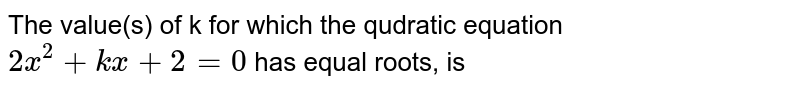 The value(s) of k for which the qudratic equation `2x^(2)+kx+2=0` has equal roots, is