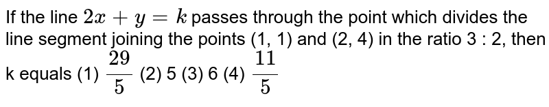"""If the line `2x""""""""+""""""""y""""""""=""""""""k` passes through the point which   divides the line segment joining the points (1, 1) and (2, 4) in the ratio 3   : 2, then k equals (1) `(29)/5`  (2) 5 (3) 6 (4) `(11)/5`"""