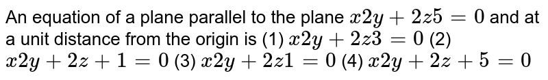 """An equation of a plane parallel to the plane `x""""""""""""""""2y""""""""+""""""""2z""""""""""""""""5""""""""=""""""""0` and at a unit distance from the   origin is (1) `x""""""""""""""""2y""""""""+""""""""2z""""""""""""""""3""""""""=""""""""0`    (2) `x""""""""""""""""2y""""""""+""""""""2z""""""""+""""""""1""""""""=""""""""0`  (3) `x""""""""""""""""2y""""""""+""""""""2z""""""""""""""""1""""""""=""""""""0`    (4) `x""""""""""""""""2y""""""""+""""""""2z""""""""+""""""""5""""""""=""""""""0`"""