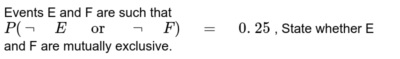 """Events E and F are such that `P(not"""" """"E"""" """"or"""" """"not"""" """"F)"""" """"="""" """"0. 25` , State whether E and F are   mutually exclusive."""
