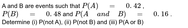 """A and B are events such that `P(A)"""" """"="""" """"0. 42` , `P(B)"""" """"="""" """"0. 48` and `P(A"""" """"a n d"""" """"B)"""" """"="""" """"0. 16` . Determine   (i) P(not A), (ii) P(not B) and (iii) P(A or B)"""