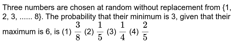 Three numbers are chosen at random without replacement from {1, 2, 3,   ...... 8}. The probability that their minimum is 3, given that their maximum   is 6, is (1) `3/8`  (2) `1/5`  (3) `1/4`  (4) `2/5`