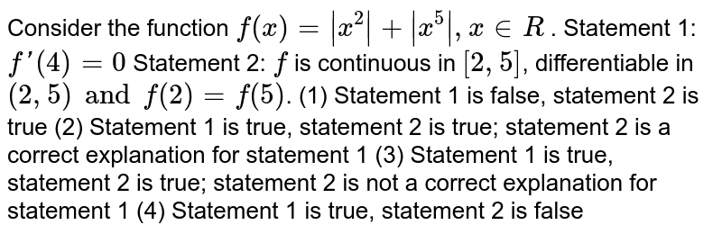 Consider the function `f(x)= x^2 + x^5 ,x in R` .  Statement 1: `f'(4)=0`  Statement 2: `f` is continuous in `[2, 5]`, differentiable in `(2, 5) and f(2) = f(5)`.  (1) Statement 1 is false, statement 2 is true (2) Statement 1 is true, statement 2 is true; statement 2 is a correct explanation for statement 1 (3) Statement 1 is true, statement 2 is true; statement 2 is not a correct explanation for statement 1 (4) Statement 1 is true, statement 2 is false