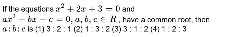 """If the equations `x^2+""""""""2x""""""""+""""""""3""""""""=""""""""0` and `a x^2+""""""""b x""""""""+""""""""c""""""""=""""""""0,""""""""a ,""""""""b ,""""""""c in  R` , have a   common root, then `a"""""""":""""""""b"""""""":""""""""c` is (1) 3 : 2 : 1   (2) 1 : 3 : 2 (3) 3 : 1 : 2   (4) 1 : 2 : 3"""