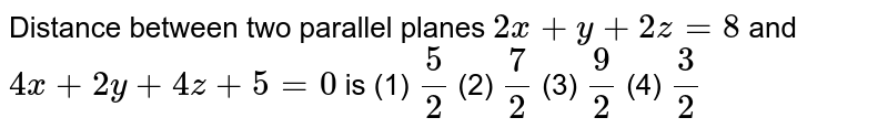 """Distance between   two parallel planes `2x""""""""+""""""""y""""""""+""""""""2z""""""""=""""""""8`  and `4x""""""""+""""""""2y""""""""+""""""""4z""""""""+""""""""5""""""""=""""""""0`  is (1) `5/2`    (2) `7/2`  (3) `9/2`    (4) `3/2`"""