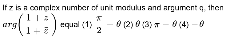 If z is a complex   number of unit modulus and argument q, then `a r g((1+z)/(1+ bar z))` equal (1) `pi/2-theta`    (2) `theta`  (3) `pi-theta`  (4) `-theta`