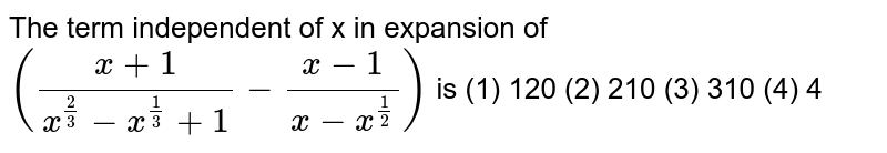 The term   independent of x in expansion of `((x+1)/(x^(2/3)-x^(1/3)+1)-(x-1)/(x-x^(1/2)))` is  (1) 120   (2) 210 (3) 310 (4) 4