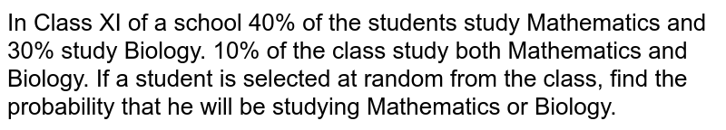 In Class XI of a school 40% of   the students study Mathematics and 30% study Biology. 10% of the class study   both Mathematics and Biology. If a student is selected at random from the   class, find the probability that he will be studying Mathematics or Biology.