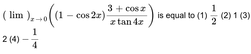 `(lim)_(xrarr0)((1-cos2x)(3+cosx)/(xtan4x))` is equal to (1) `1/2`    (2) 1 (3) 2   (4) `-1/4`