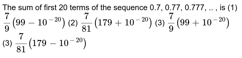 The sum of first 20   terms of the sequence 0.7, 0.77, 0.777, .. , is (1) `7/9(99-10^(-20))`  (2)   `7/(81)(179+10^(-20))`  (3) `7/9(99+10^(-20))`  (3)   `7/(81)(179-10^(-20))`