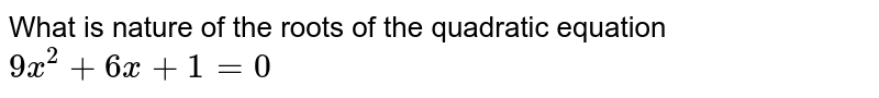 What is nature of the roots of the quadratic equation `9x^2 +6x+1=0`