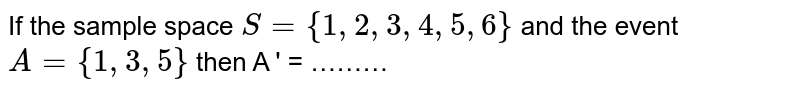 If the  sample  space  `S = {1,2,3,4,5,6}` and the  event `A = { 1,3,5}` then  A ' = ………