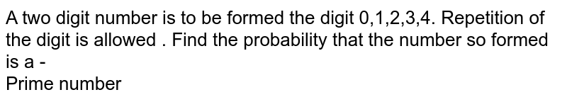 A two digit  number  is to be formed  the digit  0,1,2,3,4. Repetition  of the  digit is allowed  .  Find   the probability  that the  number  so formed  is a -  <br>   Prime  number