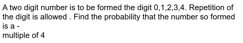 A two digit  number  is to be formed  the digit  0,1,2,3,4. Repetition  of the  digit is allowed  .  Find   the probability  that the  number  so formed  is a -  <br>    multiple  of  4