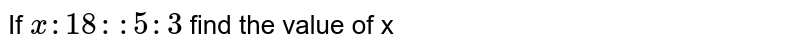 If `x : 18: :5:3` find the value of x