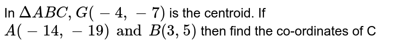 In `DeltaABC, G(-4, -7)` is the centroid. If `A(-14, -19) and B(3, 5)` then find the co-ordinates of C