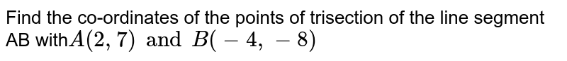 Find the co-ordinates of the points of trisection of the line segment AB with`A(2, 7) and B(-4, -8)`