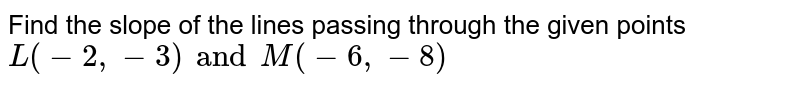 Find the slope of the lines passing through the given points <br> `L(-2, -3) and M(-6, -8)`