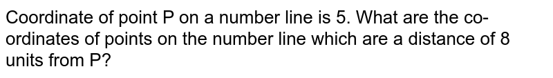 Coordinate of point P on a number line is 5. What are the co-ordinates of points on the number line which are a distance of 8 units from P?