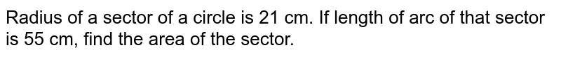 Radius of a sector of a circle is 21 cm. If length of arc of that sector is 55 cm, find the area of the sector.