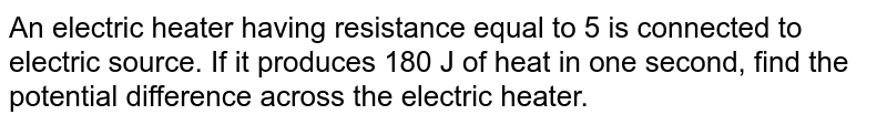 An electric heater having resistance equal to 5 is connected to electric source. If it produces 180 J of heat in one second, find the potential difference across the electric heater.