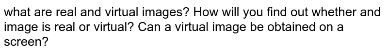 what are real and virtual images? How will you find out whether and image is real or virtual? Can a virtual image be obtained on a screen?