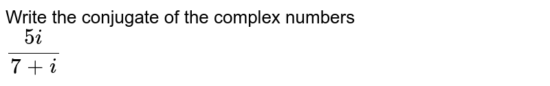 Write the conjugate of the complex numbers <br> `(5i)/(7+i)`