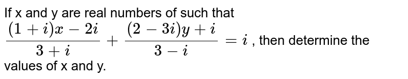 If x and y are real  numbers of such that `((1+i)x-2i)/(3+i)+((2-3i)y+i)/(3-i)=i` , then determine the values of x and y.