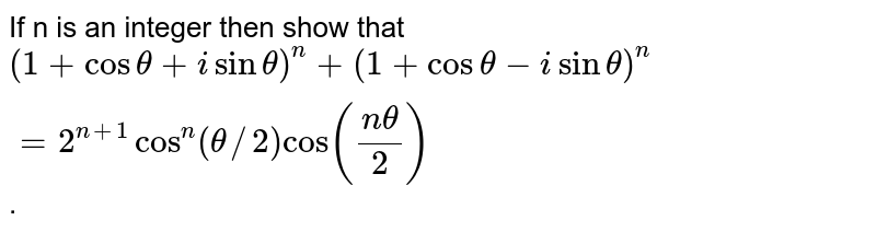 If n is an integer then show that  <br> `(1 + cos theta +  i sin theta)^(n) + (1 + cos theta - i sin theta )^(n)  = 2^(n+1) cos ^(n) ( theta//2) cos ((n theta)/2)`.