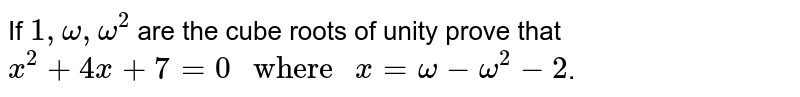 """If ` 1 , omega , omega^(2)`  are the cube roots of unity prove that <br> `x^(2) + 4x + 7 = 0 """" where """" x = omega - omega^(2) - 2`."""