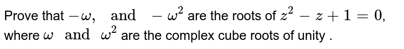 """Prove that  ` - omega, """" and """" - omega^(2)` are  the roots of ` z^(2) - z + 1  = 0`, where `omega """" and """" omega^(2)` are the  complex cube roots of unity ."""
