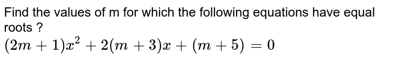 Find the values of m for which the following equations have equal roots ? <br> `(2m+1)x^(2)+2(m+3)x+(m+5)=0`