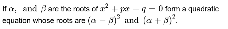 If `alpha, and beta` are the roots of `x^(2)+px+q=0` form a quadratic equation whose roots are `(alpha-beta)^(2) and (alpha+beta)^(2)`.