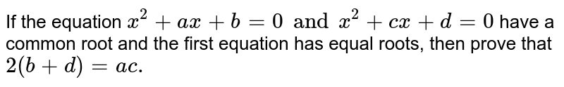 If the equation `x^(2)+ax+b=0 and x^(2)+cx+d=0` have a common root and the first equation has equal roots, then prove that `2(b+d)=ac.`