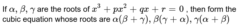 If  `alpha ,beta,gamma` are the roots of `x^3+px^2+qx+r=0` , then form the cubic equation whose  roots are `alpha(beta+gamma),beta(gamma+alpha),gamma(alpha+beta)`