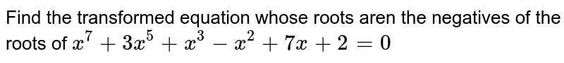 Find the transformed  equation  whose roots aren the negatives of the roots of `x^7+3x^5+x^3-x^2+7x+2=0`